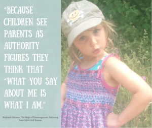 """Because children see parents as authority figure and gods, they think that the way you treat them is the way they deserve to be treated: ""What you say about me is what I am."" Is a literal truth to your child."""